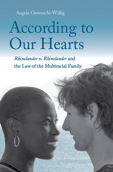 "Angela Onwuachi-Willig's ""According to Our Hearts: Rhinelander v. Rhinelander and the Law of the Multiracial Family"" looks at how the law reinforces social prejudice and puts multiracial families at a disadvantage."