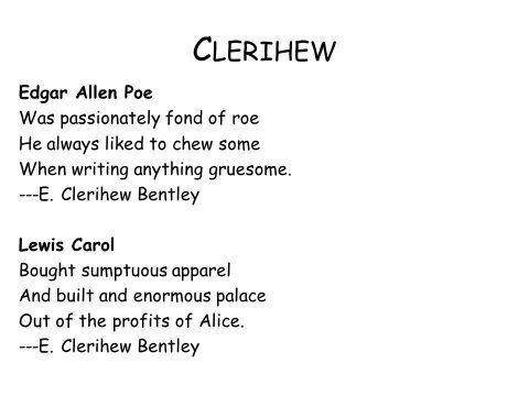 A clerihew is a silly poem, named after the writer who created it.  Rhyme structure is AABB.  Sort of 4/5 of a Limerick.