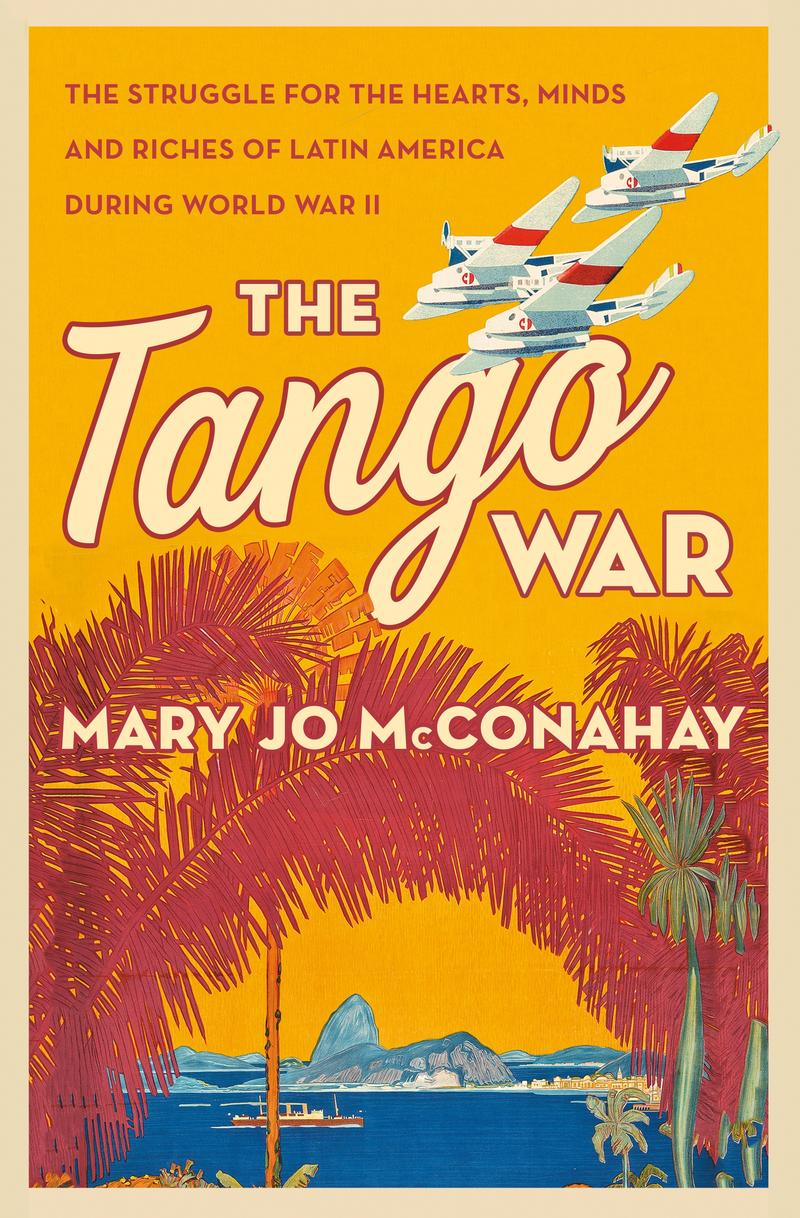 Cover of Mary Jo McConahay upcoming book 'The Tango War: The Struggle for the Hearts, Minds and Riches of Latin America During World War II'...