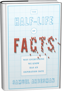 """The Half-Life of Facts: Why Everything We Know Has an Expiration Date"" by Samuel Arbesman"