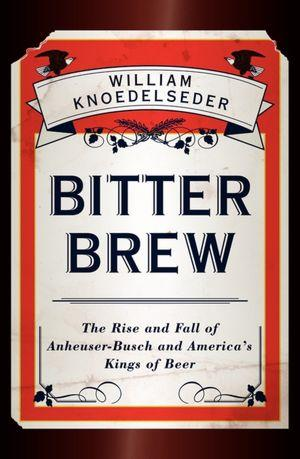 Bitter Brew: The Rise and Fall of Anheuser-Busch