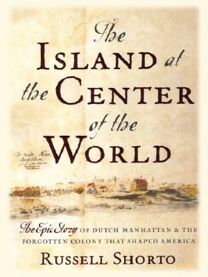 The Island at the Center of the World: The Epic Story of Dutch Manhattan and the Forgotten Colony That Shaped America by Russell Shorto