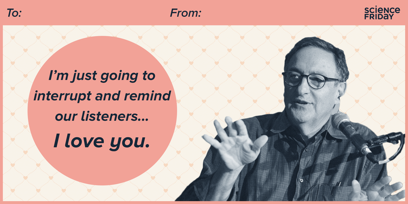 I'm just going to interrupt and remind our listeners... I love you. -- Ira Flatow
