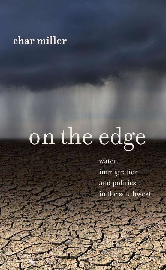 "Char Miller's new book ""On the Edge: Water, Immigration and Politics in the Southwest."""