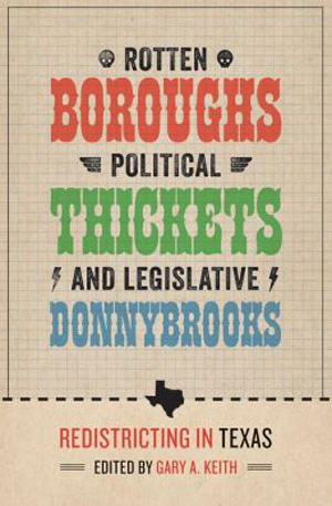 """Rotten Boroughs, Political Thickets, and Legislative Donnybrooks: Redistricting in Texas,"" edited by Gary Keith."