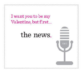 I want you to be my Valentine, but first... the news.