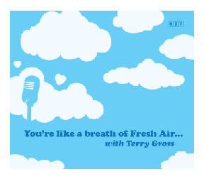 You're like a breath of Fresh Air... with Terry Gross