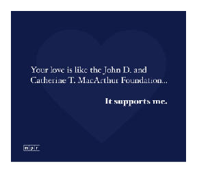 Your love is like the John D. and Catherine T. MacArthur Foundation... It supports me.