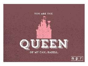 You are the queen of my Carl Kasell.