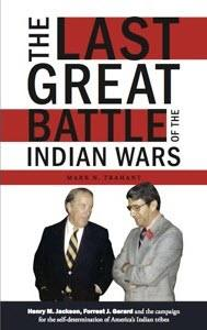 The Last Great Battle of the Indian Wars: Henry M. Jackson, Forrest J. Gerard and the campaign for the self-determination of America's Indian Tribes, by Mark Trahant