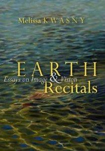 Earth Recitals: Essays on Image and Vision, by Melissa Kwasny