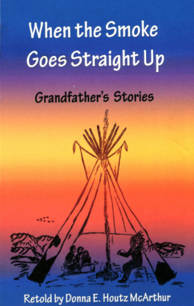 When the Smoke Goes Straight Up: Grandfather's Stories, retold by Donna Houtz McArthur