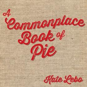 A Commonplace Book of Pie, by Kate Lebo