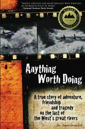 Anything Worth Doing: A true story of adventure, friendship and tragedy on the last of the West's great rivers, by Jo Deurbrouck