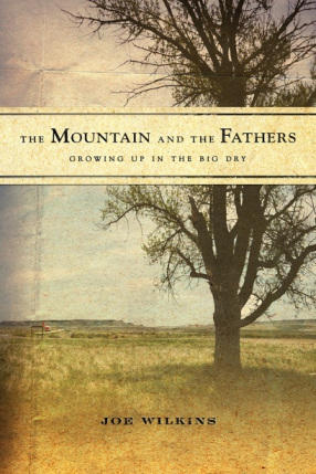 The Mountain and the Fathers: Growing Up in the Big Dry, by Joe Wilkins