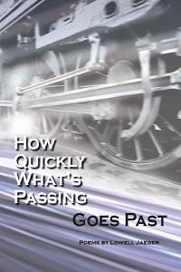 How Quickly What's Passing Goes Past, poems by Lowell Jaeger