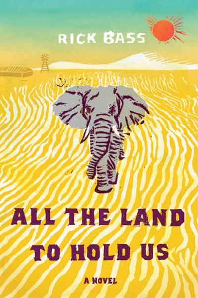 All The Land To Hold Us, a novel by Rick Bass