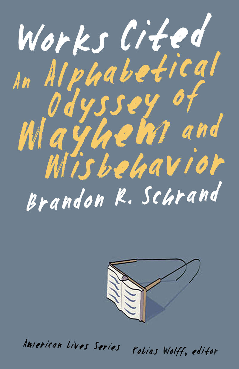 Works Cited An Alphabetical Odyssey of Mayhem and Misbehavior, a memoir by Brandon Schrand