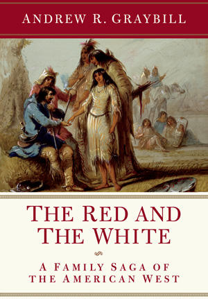 The Red and The White: A Family Saga of the American West, by Andrew R. Graybill