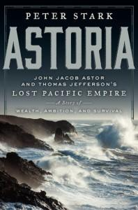 ASTORIA: John Jacob Astor and Thomas Jefferson's Lost Pacific Empire