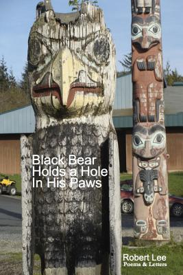 Black Bear Holds a Hole In His Paws: Poems & Letter,s by Robert Lee