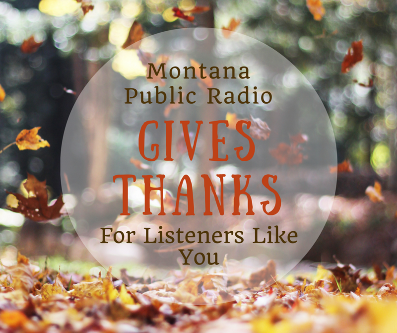 Montana Public Radio gives thanks to listeners like you!