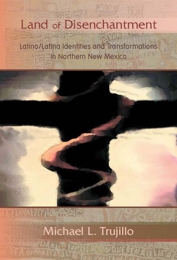 "Book Cover: Michael Trujillo, ""The Land of Disenchantment:  Latina/o Identities and Transformations in Northern New Mexico"""