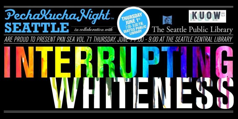 Join us for Interrupting Whiteness on June 1, presented by KUOW, The Seattle Public Library and Pecha Kucha Seattle.