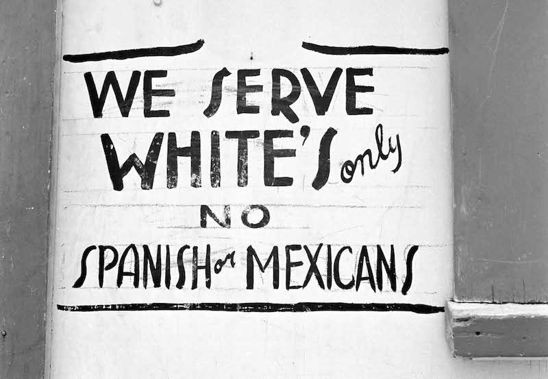 """Juan Crow"" laws, patterned after Jim Crow laws, enforced the racial discrimination practiced against Mexican Americans. Signs reading ""No Mexicans Allowed"" dotted numerous restaurants and other public accommodations."