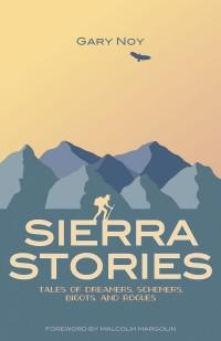 Sierra Stories - Tales of Dreamers, Schemers, Bigots, and Rogues by Gary Noy