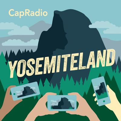 Yosemiteland is a new podcast from Capital Public Radio
