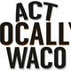 Act Locally Waco