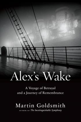 """Alex's Wake: A Voyage of Betrayal and a Journey of Remembrance"" by Martin Goldsmith"