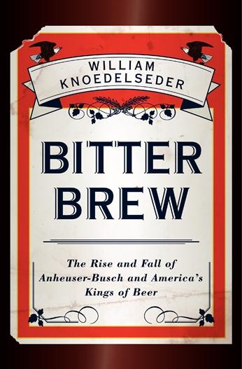 "Book Cover, ""Bitter Brew: The Rise and Fall of Anheuser-Busch and America's Kings of Beer"""