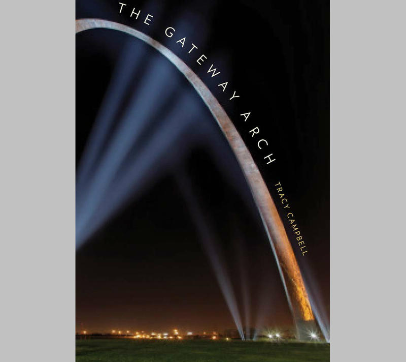 The Gateway Arch, a biography by Tracy Campbell