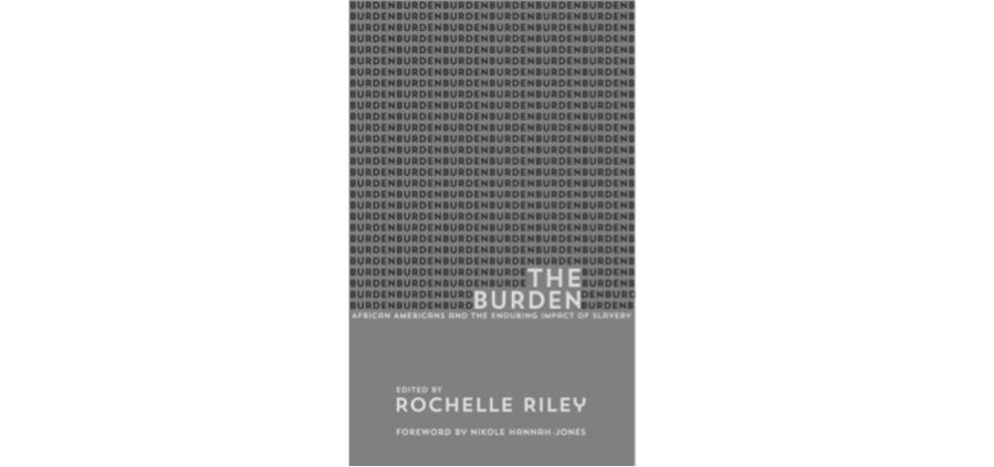 "essays in ""the burden"" explore slavery s continuing impact on  a new book from detroit press columnist rochelle riley is a compilation of essays examining the lasting legacy of slavery"