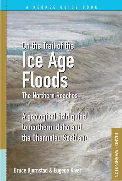 """On the Trail of the Ice Age Floods: The Northern Reaches"" is a geological field guide to northern Idaho and the Northwest's channeled scabland."