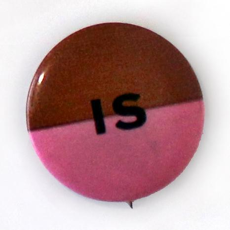 "This brown and pink button refers to Pat Brown, once Governor of California. In 1962, he was up for reelection and this button alleges Brown of being a ""pinko,"" a term for someone with very liberal and almost radical views. Therefore, the button reads, ""brown IS pink."""