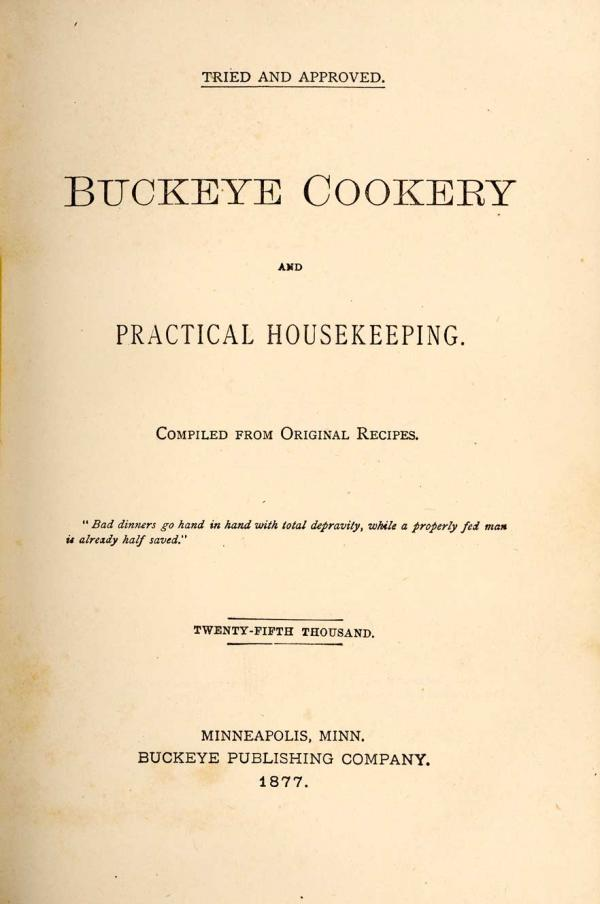 "<em>Buckeye Cookery, And Practical Housekeeping: Compiled From Original Recipes.</em><br /> Though it began as a charity <a href=""http://digital.lib.msu.edu/projects/cookbooks/html/books/book_33.cfm"">cookbook</a> published by the First Congregational Church in Marysville, Ohio in 1876, after more than 80,000 copies 30 printings in multiple languages it became an American classic."