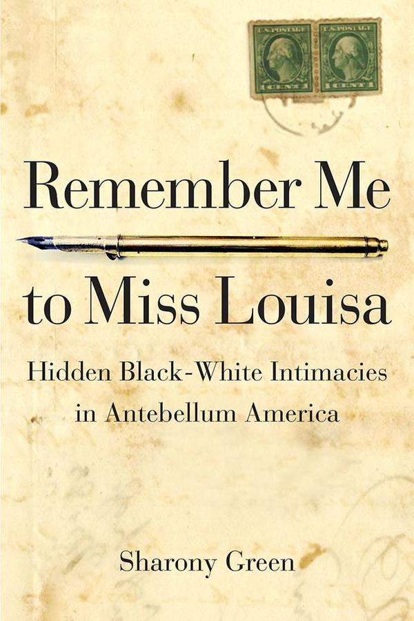 Remember Me to Miss Louisa: Hidden Black-White Intimacies in Antebellum America by Sharony Green