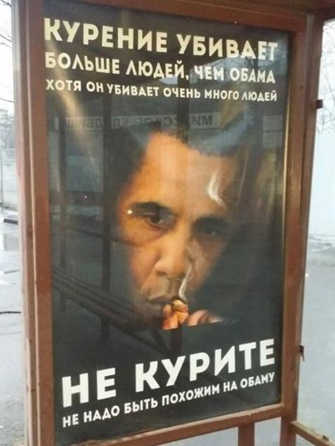 "A fake anti-smoking ad in Moscow reads: ""Smoking kills more people than Obama, although he kills a lot of people. Don't smoke! Don't be like Obama!"""