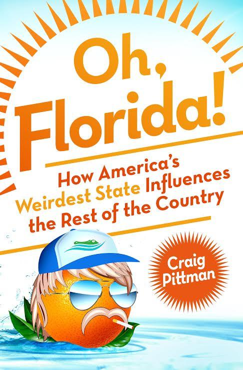 "Craig Pittman's ""Oh Florida!: How America's Weirdest State Influences the Rest of the Country."""