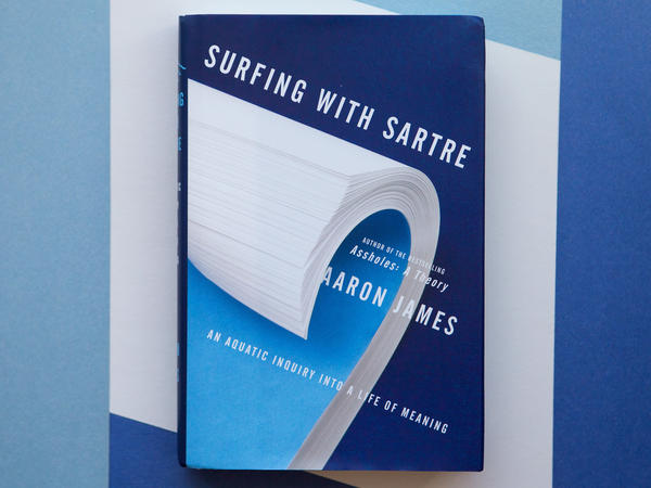 <em>Surfing with Sartre</em>: An Aquatic Inquiry Into a Life of Meaning, by Aaron James.