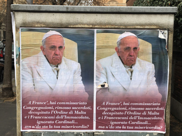 "Anti-Pope Francis posters appeared in Rome last week, with a message in a Roman street dialect saying, ""Hey, Frank, you took over Congregations, suspended priests, decapitated the Order of Malta and the Franciscans of The Immaculate, ignored Cardinals... Where the heck is your mercy?"""