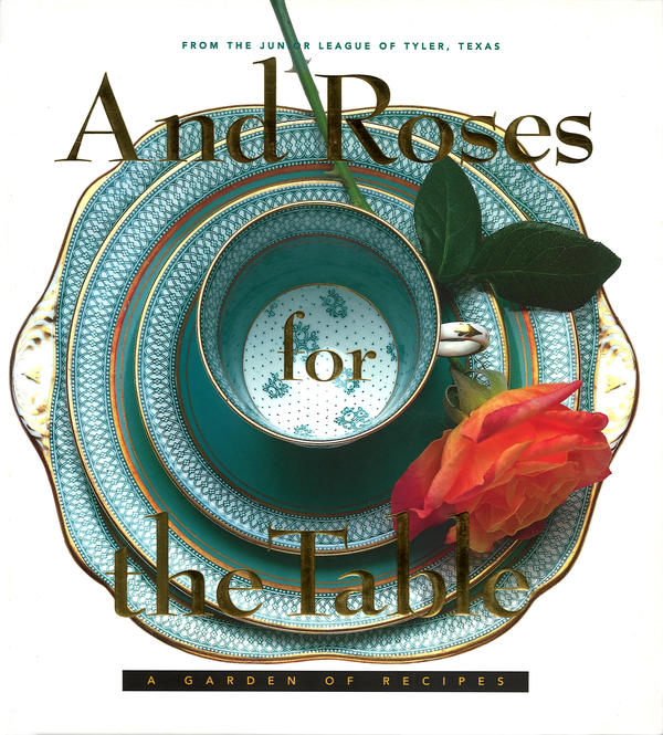 <em>And Rose for the Table</em> by the Junior League of Tyler (Texas) offers recipes for special occasions and presentations. Proceeds benefit various Junior League programs, like Girl Power Summit and Summer Reading Camp.