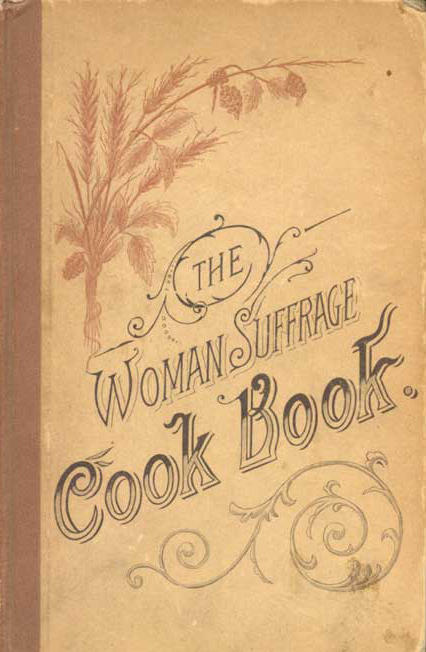"Cover of<em> <a href=""http://digital.lib.msu.edu/projects/cookbooks/html/books/book_43.cfm"">The Woman Suffrage Cook Book</a></em>, published in 1886. Hattie Burr, the editor, noted proudly that ""among the contributors are many who are eminent in their professions as teachers, lecturers, physicians, ministers, and authors — whose names are household words in the land."""