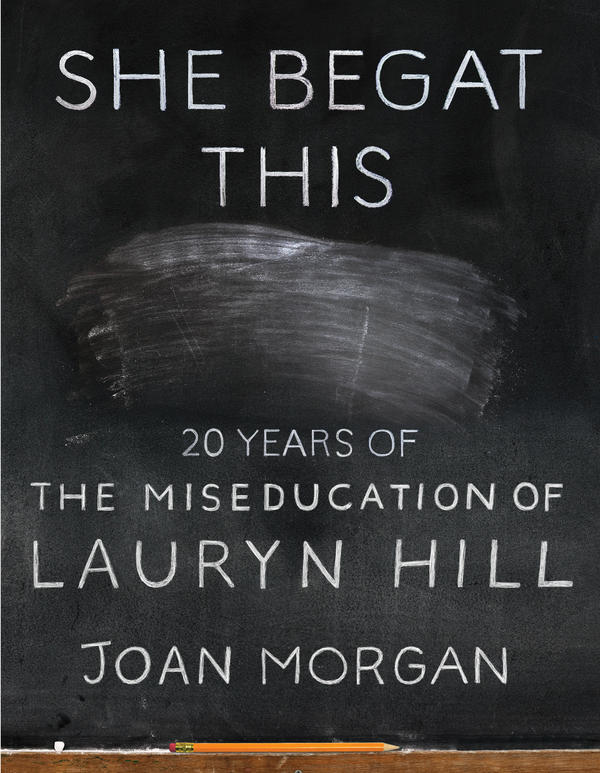 """She Begat This: 20 Years of The Miseducation of Lauryn Hill,"" by Joan Morgan."