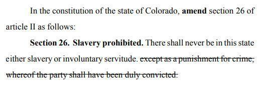 """After voters complained that the wording on a proposed 2016 amendment was too confusing, Colorado lawmakers this time made it more clear that the ballot measure would shorten part of the state's constitution to state: """"There shall never be in this state either slavery or involuntary servitude."""""""