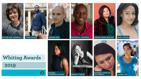 The 2019 Whiting Award recipients (clockwise from top left): poet Kayleb Rae Candrilli, poet Tyree Daye, novelist Hernan Diaz, playwright Michael R. Jackson, fiction writer Terese Marie Mailhot, nonfiction writer Nadia Owusu, playwright Lauren Yee, poet Vanessa Angelica Villarreal, novelist Merrit Tierce and fiction writer Nafissa Thompson-Spires.