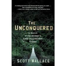 unconquered, scott wallace, in search of the Amazon's last uncontacted tribes